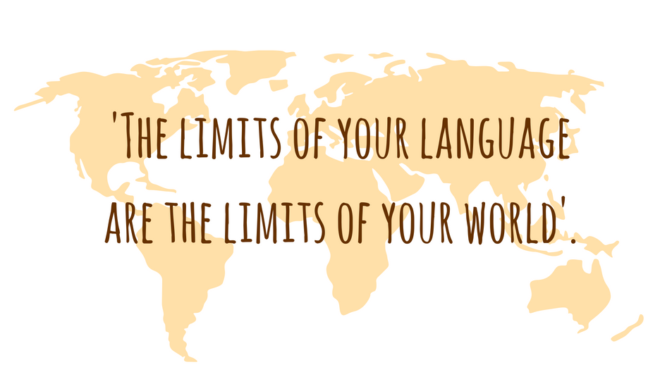 'The limits of your language are the limits of your world'.